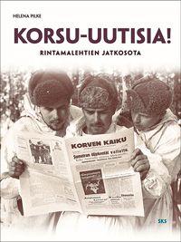 Helena Pilke: Korsu-uutisia! Rintamalehtien jatkosota (2012)