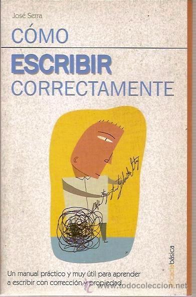 Cómo escribir correctamente, por José Serra.  L/Bc 82:37 SER com http://almena.uva.es/search~S1*spi?/tc{226}omo+escribir+correctamente/tcomo+escribir+correctamente/1%2C2%2C3%2CB/frameset&FF=tcomo+escribir+correctamente&1%2C%2C2