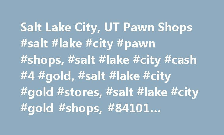 Salt Lake City, UT Pawn Shops #salt #lake #city #pawn #shops, #salt #lake #city #cash #4 #gold, #salt #lake #city #gold #stores, #salt #lake #city #gold #shops, #84101 #pawn #shops http://mobile.nef2.com/salt-lake-city-ut-pawn-shops-salt-lake-city-pawn-shops-salt-lake-city-cash-4-gold-salt-lake-city-gold-stores-salt-lake-city-gold-shops-84101-pawn-shops/  # Salt Lake City Pawn Shops There are a number of pawn shops in and near Salt Lake City for you to choose from. Whether you are looking to…