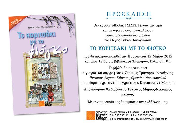 Οι εκδόσεις Μιχάλη Σιδέρη έχουν την τιμή και τη χαρά να σας προσκαλέσουν στην παρουσίαση του βιβλίου της Όλγας Γκίκα-Παναγιώτου ΤΟ ΚΟΡΙΤΣΑΚΙ ΜΕ ΤΟ ΦΙΟΓΚΟ που θα πραγματοποιηθεί την Παρασκευή 15 Μαΐου 2015 και ώρα 19:30 στο βιβλιοκαφέ Έναστρον, Σόλωνος 101.    Με την παρουσία σας θα τιμήσετε την εκδήλωσή μας. https://siderisbooks.gr/product/koritsaki/