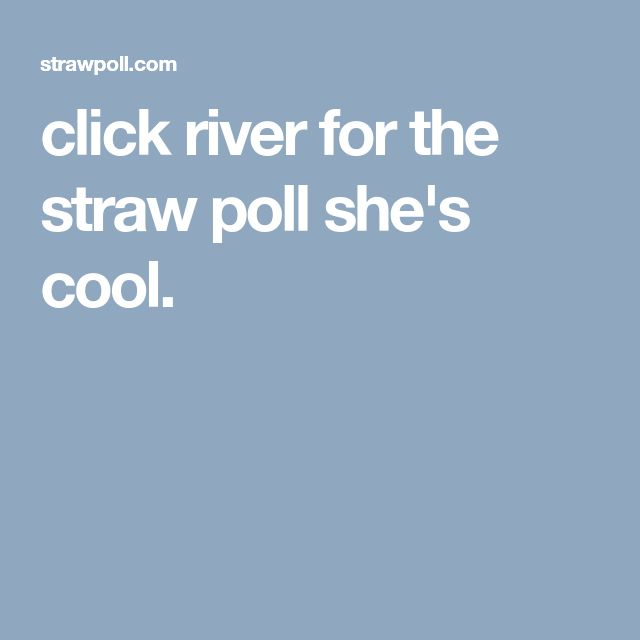 click river for the straw poll she's cool.