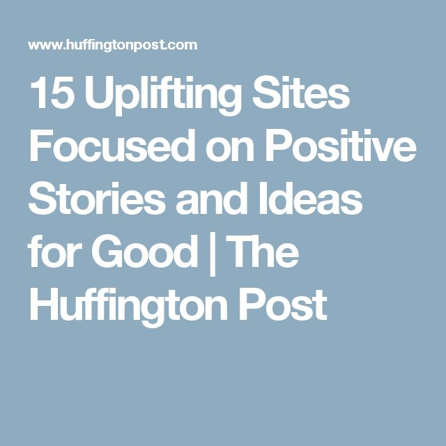 15 Uplifting Sites Focused on Positive Stories and Ideas for Good | The Huffington Post