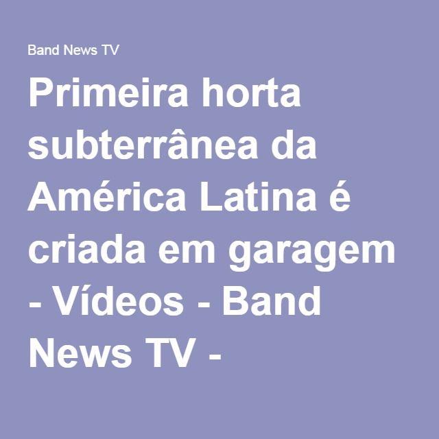 Primeira horta subterrânea da América Latina é criada em garagem   http://bandnewstv.band.uol.com.br/videos/ultimos-videos/15901092/primeira-horta-subterranea-da-america-latina-e-criada-em-garagem.html