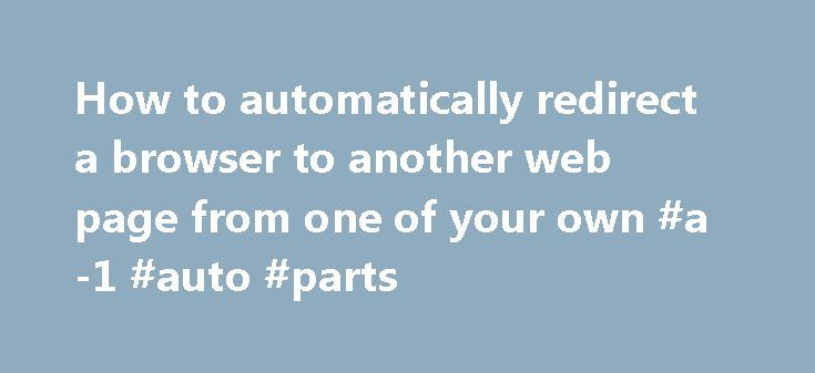 How to automatically redirect a browser to another web page from one of your own #a-1 #auto #parts http://nigeria.remmont.com/how-to-automatically-redirect-a-browser-to-another-web-page-from-one-of-your-own-a-1-auto-parts/  #auto web # Server-based redirect This is the preferred method of redirecting to other web pages, and additional information can be found at http://www.w3.org/QA/Tips/reback. As the P-A Department's main web server uses the Apache HTTP server program, here is how to do it…