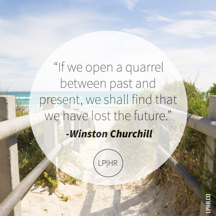 If we open a quarrel between past + present, we shall find that we have lost the future. // @WinstonChurchill