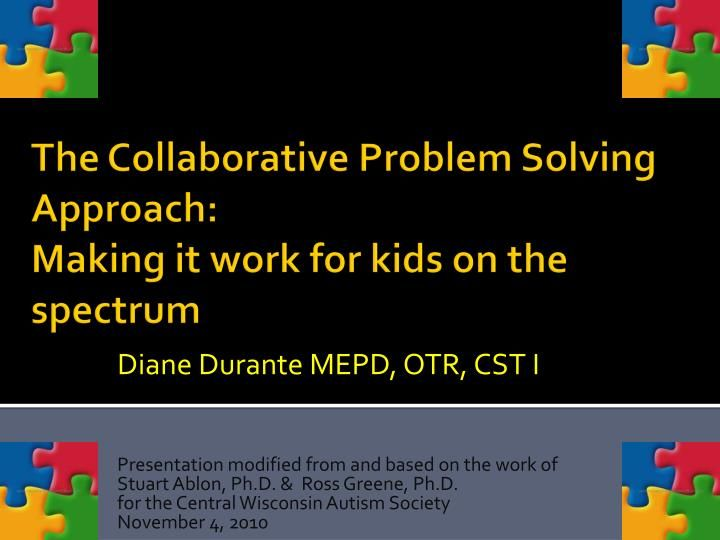 Diane  Durante  MEPD,  OTR,  CST I  Presentation  modified from and based on the work of   Stuart  Ablon , Ph.D . &  Ross  Greene, Ph.D.  for the  Central  Wisconsin Autism Society  November 4, 2010.  The Collaborative Problem Solving Approach:  Making it work for kids on the spectrum.