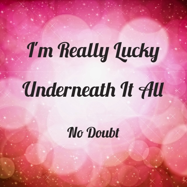 "No Doubt, ""Underneath it All"" I'm really lucky underneath it all"