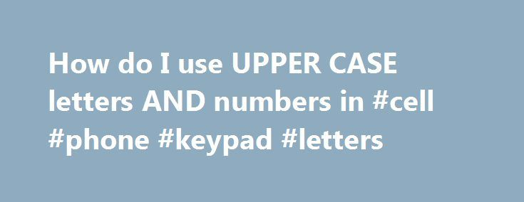 How do I use UPPER CASE letters AND numbers in #cell #phone #keypad #letters http://south-dakota.remmont.com/how-do-i-use-upper-case-letters-and-numbers-in-cell-phone-keypad-letters/  # For uppercase letters, you'd press the shift key before typing the letter. The shift key is the virtual key with the up arrow. To press numbers, you can either switch to symbols by pressing SYM, or you can long press the letter with the corresponding number. If you hold down the virtual key, it will pop open…