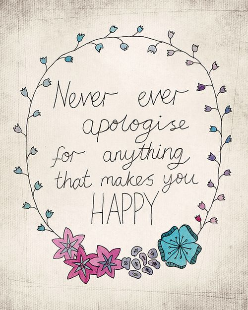 Never ever apologize for anything that makes you happy. #wisdom #affirmations #happiness