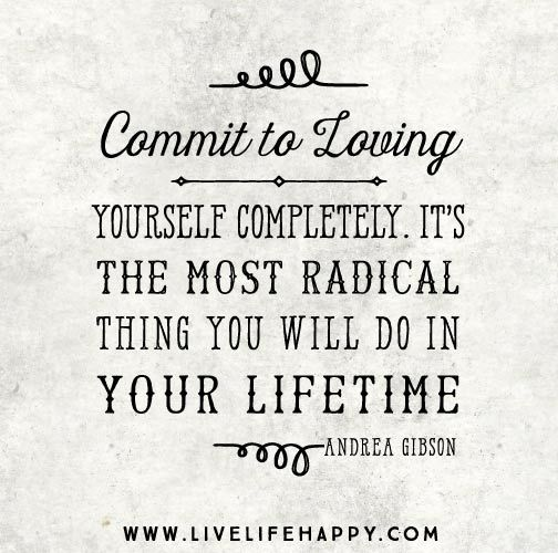 Commit To Loving Yourself Completely Its The Most Radical Thing You Will Do In Your Lifetime Andrea Gibson Live Life Happy Quotes Positive Sayings