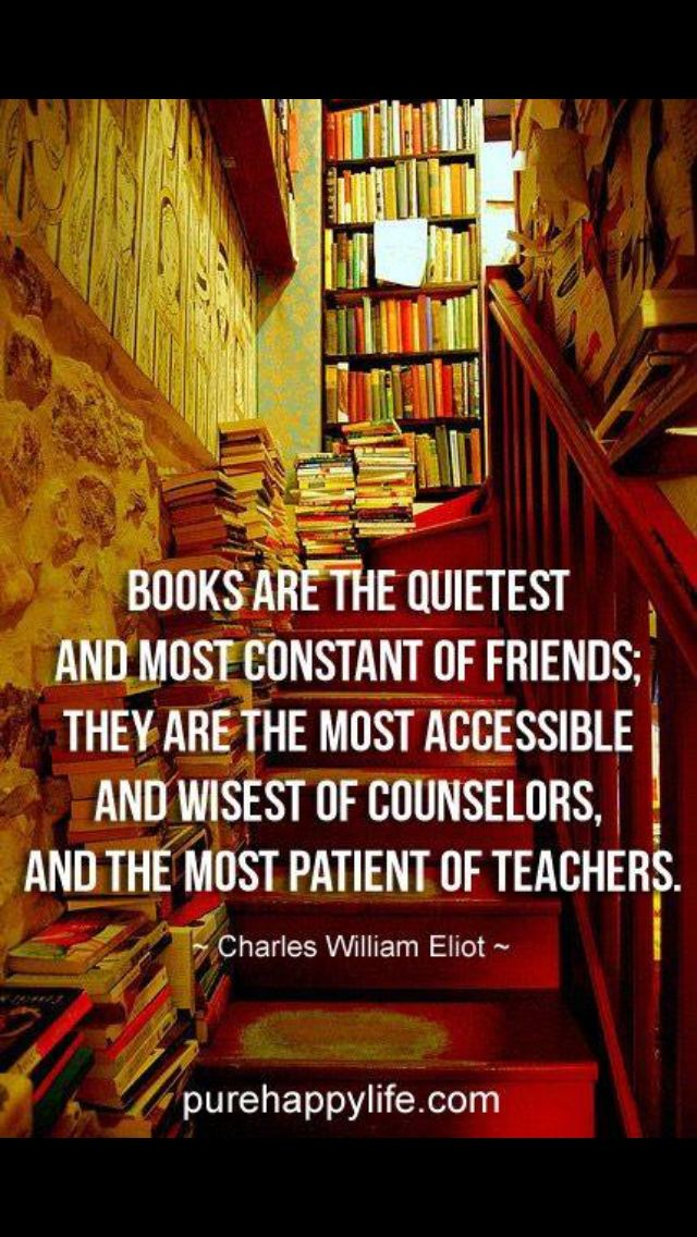 """""""Books are the quietest and most constant of friends; they are the most accessible and wisest of counselors, and the most patient of teachers."""" --Charles William Eliot"""