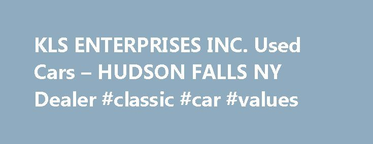 KLS ENTERPRISES INC. Used Cars – HUDSON FALLS NY Dealer #classic #car #values http://car.remmont.com/kls-enterprises-inc-used-cars-hudson-falls-ny-dealer-classic-car-values/  #used autos # KLS ENTERPRISES INC. – HUDSON FALLS NY, 12839 You can browse our entire online Used Cars, Used Pickup Trucks inventory and get a quote from your local HUDSON FALLS Used Cars. Used Pickups For Sale lot. If you're interested in Used Cars, Pickup Trucks, visit our HUDSON FALLS Used Cars, Used Pickup […]The…