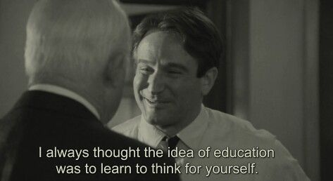 I always thought the idea of education was to learn to think for yourself. Dead Poets Society