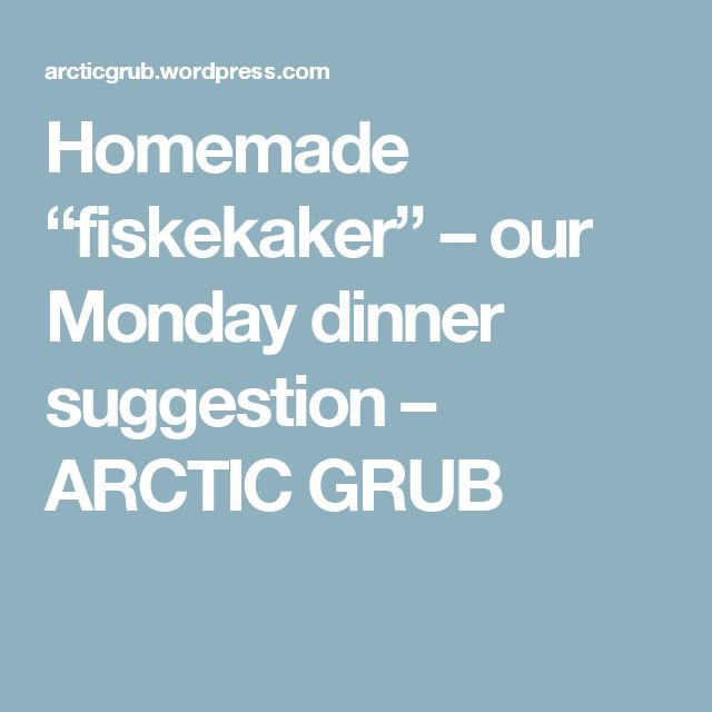 """Homemade """"fiskekaker"""" – our Monday dinner suggestion – ARCTIC GRUB"""
