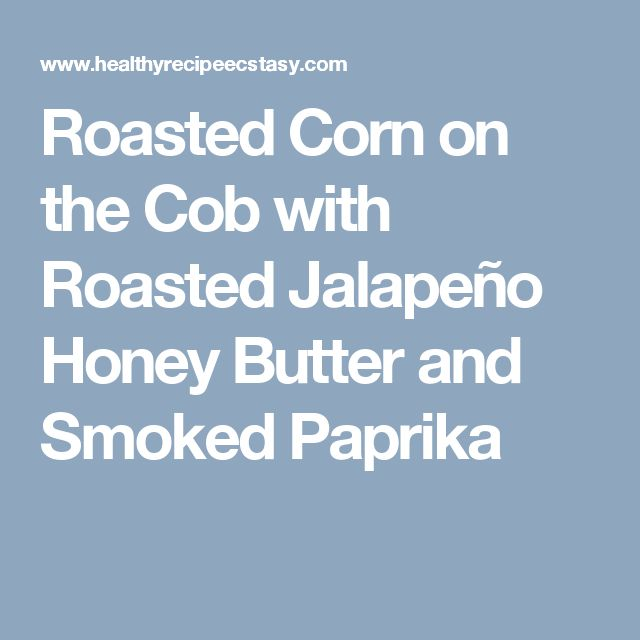 Roasted Corn on the Cob with Roasted Jalapeño Honey Butter and Smoked Paprika