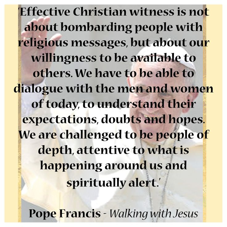 'Effective Christian witness is not about bombarding people with religious messages, but about our willingness to be available to  others. We have to be able to dialogue with the men and women of today, to understand their expectations, doubts and hopes. We are challenged to be people of depth, attentive to what is happening around us and  spiritually alert.'  Pope Francis - Walking with Jesus