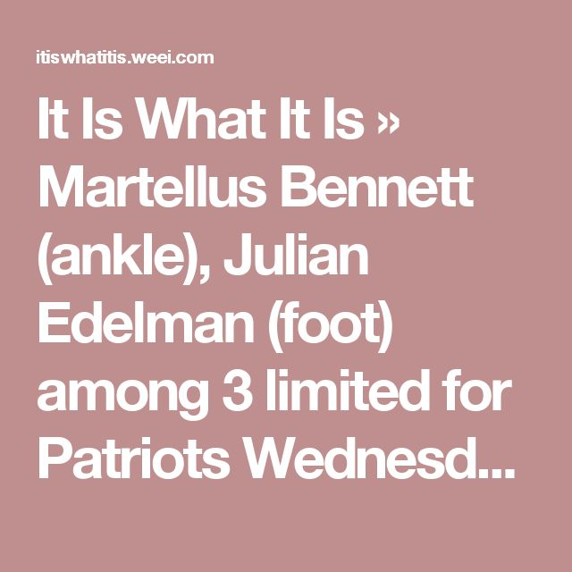 It Is What It Is » Martellus Bennett (ankle), Julian Edelman (foot) among 3 limited for Patriots Wednesday