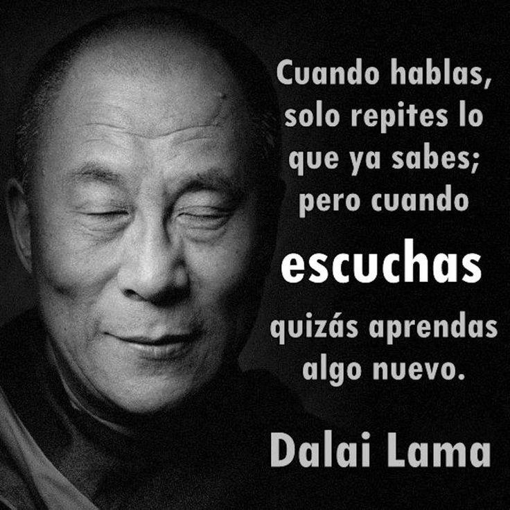 """""""Cuando hablas, solo repites lo que ya sabes; pero cuando escuchas quizas aprendas algo nuevo""""-Dalai Lama."""