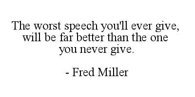 The worst speech you'll ever give will be far better than the one you never give. - Fred Miller