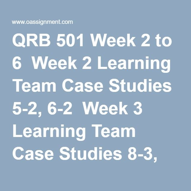 QRB 501 Week 2 to 6  Week 2 Learning Team Case Studies 5-2, 6-2  Week 3 Learning Team Case Studies 8-3, 9-1  Week 4 Standard Deviation Abstract  Week 5 Learning Team Case Studies 21-1, 21-2  Week 6 Capital Budgeting Case Study