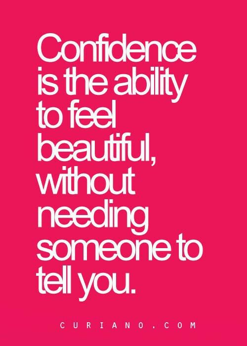 CONFIDENCE is the ability to feel Beautiful, without needing someone to tell you