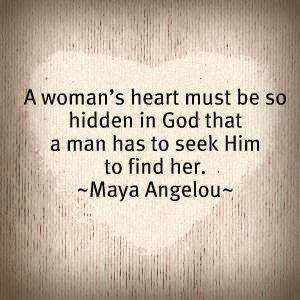 Maya Angelou. A woman's heart must be so hidden in God that a man has to seek Him to find her.