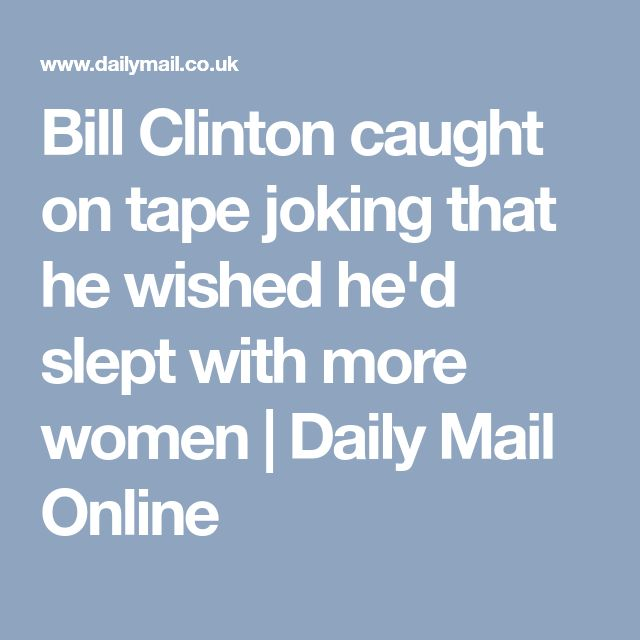 Bill Clinton caught on tape joking that he wished he'd slept with more women   Daily Mail Online