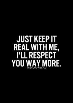 Just keep it real with me, I'll respect you way more.