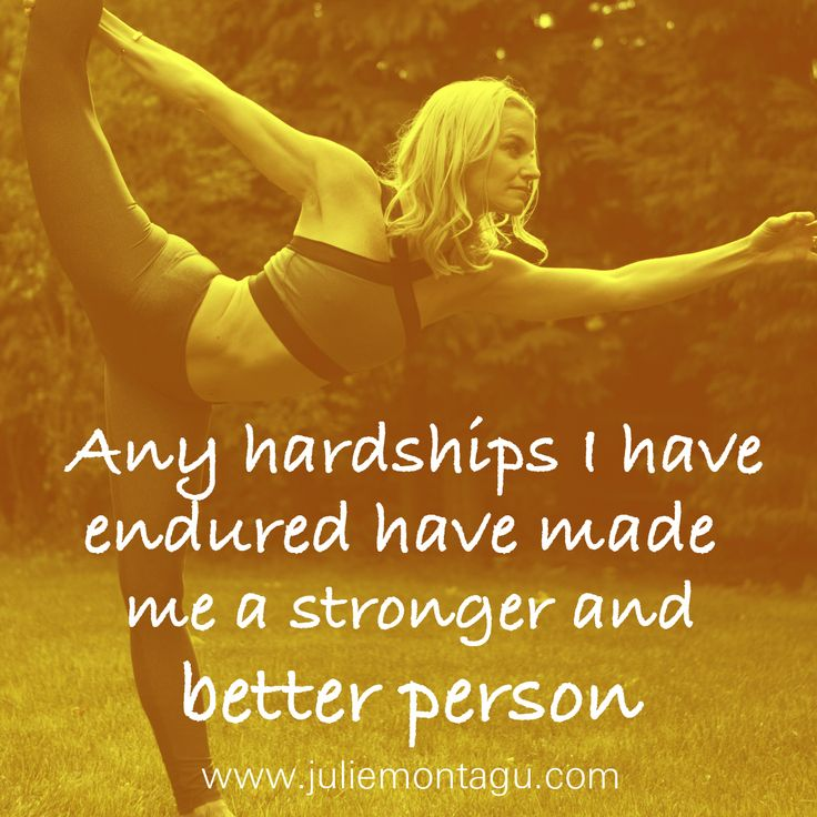 Any hardships I have endured have made me a stronger and better person.
