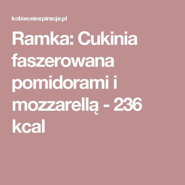 Ramka: Cukinia faszerowana pomidorami i mozzarellą - 236 kcal