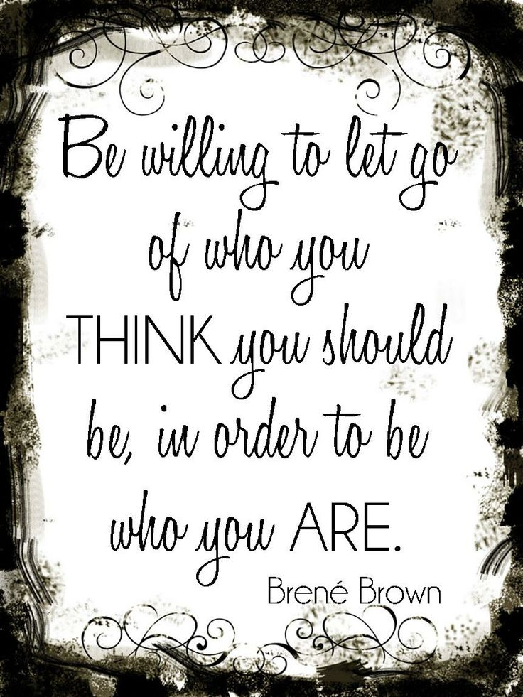 Be willing to let go of who you think you should be, in order to be who you are. - Brené Brown (StrengthsFinder)