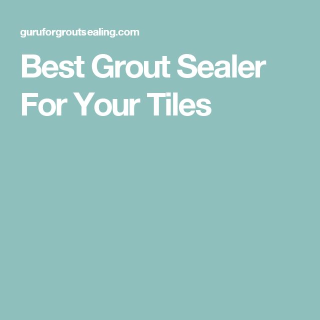 Best Grout Sealer For Your Tiles