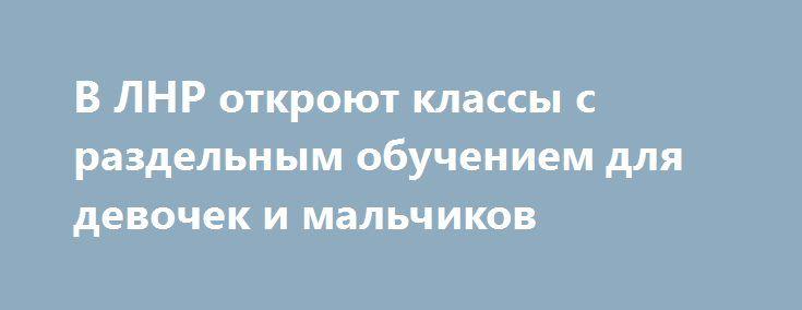 В ЛНР откроют классы с раздельным обучением для девочек и мальчиков http://rusdozor.ru/2017/08/19/v-lnr-otkroyut-klassy-s-razdelnym-obucheniem-dlya-devochek-i-malchikov/  В двух луганских школах №17 и №30 1 сентября в качестве эксперимента откроют первые классы с раздельным обучением мальчиков и девочек. Об этом сообщает Луганский информационный центр. Обучение будет организовано по системе российского педагога Владимира Базарного. Она включает в себя ...