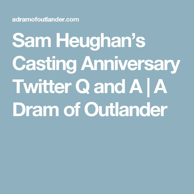 Sam Heughan's Casting Anniversary Twitter Q and A | A Dram of Outlander