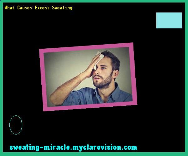 What Causes Excess Sweating 090050 - Your Body to Stop Excessive Sweating In 48 Hours - Guaranteed!