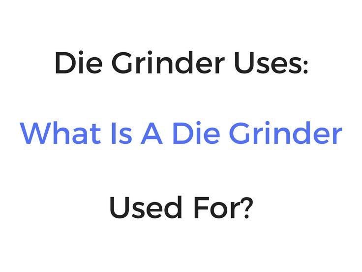 Die Grinder Uses: What Is A Die Grinder Used For?