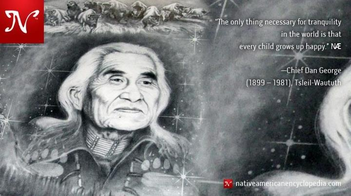 The only thing necessary for tranquility in the world is that every child grows up happy. —Chief Dan George (1899 – 1981), Tsleil-Waututh