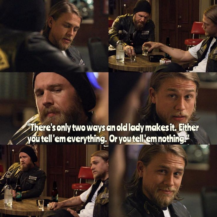 3x03: Opie and Jax are talking about Tara and Lyla. Jax says Opie would kill to get Lyla out of her day job but all he wants is Tara to go back to hers. Opie says the leave of absence might be the best thing because of everything she's been through. Jax says he's struggling with it. He says his dad's manuscript said there are only two ways an old lady makes it: either you tell them everything or you tell them nothing. Anything else: shit falls apart. Opie says he didn't tell Donna anything.
