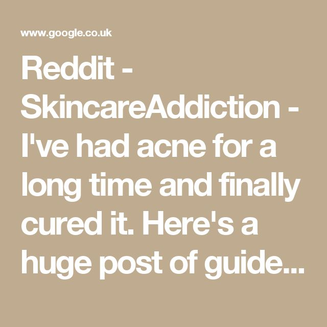 Reddit - SkincareAddiction - I've had acne for a long time and finally cured it. Here's a huge post of guidelines to follow that will probably cure yours too. [X-post from /r/acne]