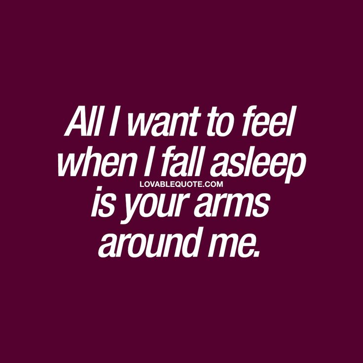 All I want to feel when I fall asleep is your arms around me.