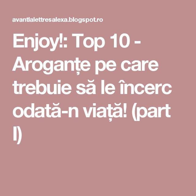 Enjoy!: Top 10 - Aroganțe pe care trebuie să le încerc odată-n viață! (part I)