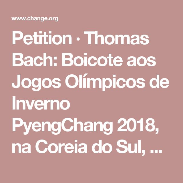 Petition · Thomas Bach: Boicote aos Jogos Olímpicos de Inverno PyengChang 2018, na Coreia do Sul, nação que consume carne canina. Boycott PyeongChang 2018 Winter Olympics in South Korea, A Dog Eating Nation! · Change.org