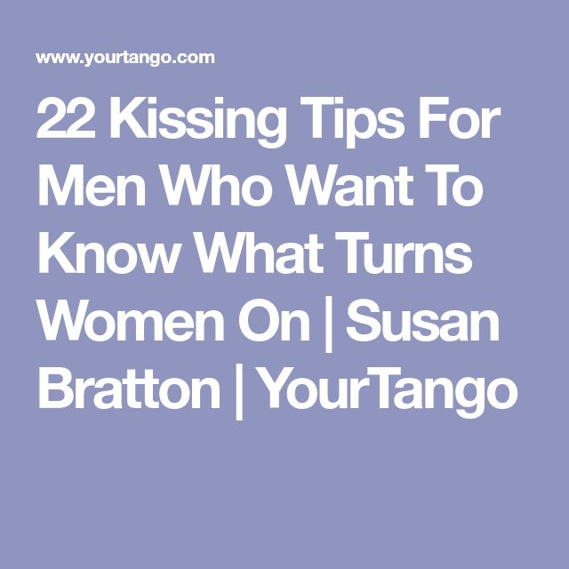 22 Kissing Tips For Men Who Want To Know What Turns Women On | Susan Bratton | YourTango