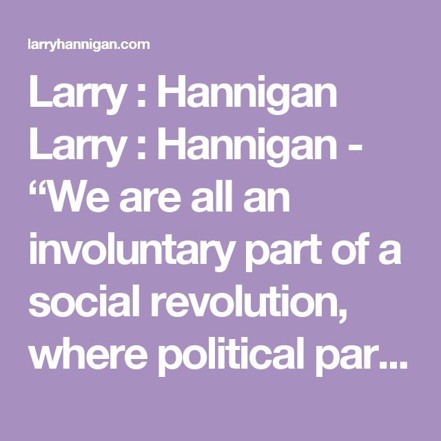"""Larry : Hannigan Larry : Hannigan - """"We are all an involuntary part of a social revolution, where political parties feel entitled to take ownership of our individual rights to real and personal property, and where our civil and political rights are abused and overridden by the many politically created entities within the Australian Government System."""