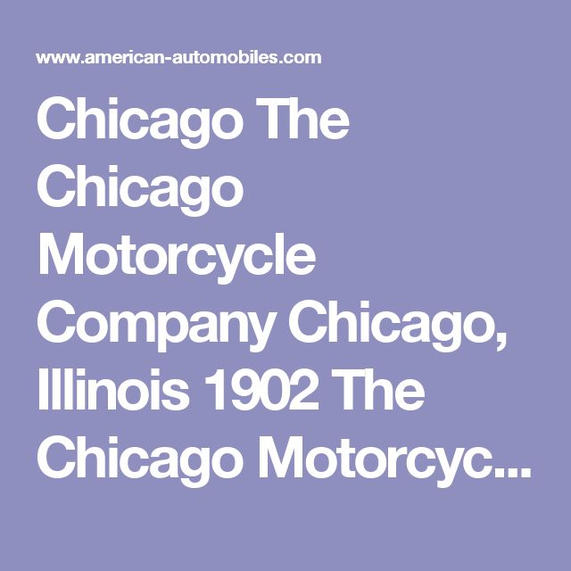 Chicago The Chicago Motorcycle Company Chicago, Illinois 1902 The Chicago Motorcycle Company was organized in 1898 by Charles Dickenson, L. F. Douglas and Henry B. Babson. It was until 1902 that they built an American Automobile called the Chicago. The Chicago was produced as a two passenger Runabout and as a Stanhope. Later automobiles from this company were called the Caloric and Fostler.