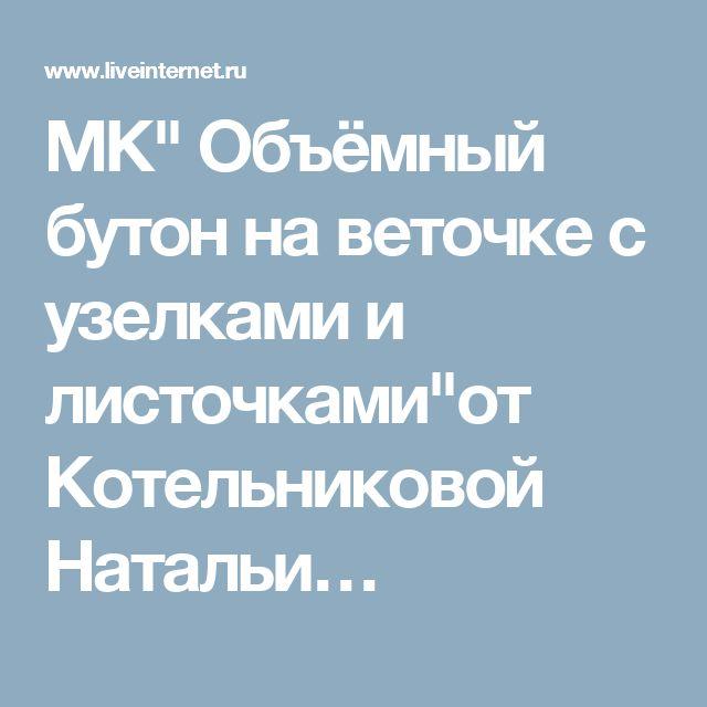 """МК"""" Объёмный бутон на веточке с узелками и листочками""""от Котельниковой Натальи…"""