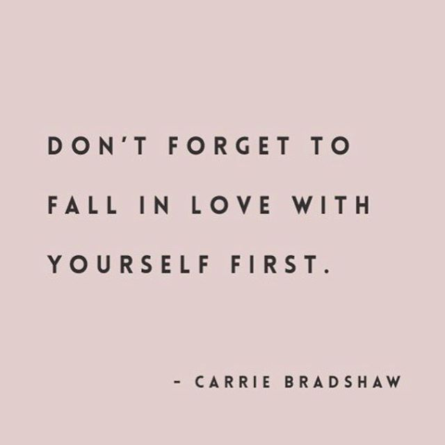 Don't forget to fall in love with yourself first. ~Carrie Bradshaw, Sex and the City quote