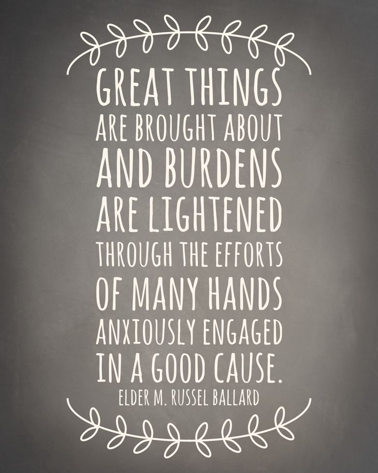 Great things are brought about and burdens are lightened through the efforts of many hands anxiously engaged in a good cause. - Elder M. Russell Ballard for you @Laura Jayson Jayson Jayson Gladden