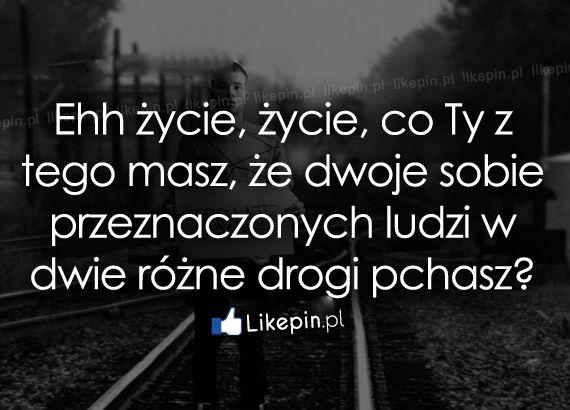 Ehh życie, życie, co Ty z tego masz, że... - Likepin.pl