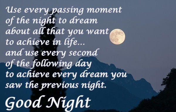 Use every passing moment - Good Night Wishes Cards   Use every passing moment - Good Night Wishes Cards  Use every passing moment  of the night to dream  about all that you want  to achieve in life  and use every second  of the following day  to achieve every dream you  saw the previous night.  Good Night.  Cards Good Night Cards Good Night Quotes Good Night Wishes Good Night Wishes for Facebook Good Night Wishes for WhatsApp Picture SMS messages for facebook Quotes WhatsApp Picture SMS…